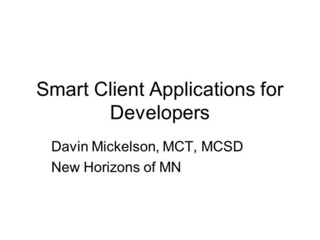 Smart Client Applications for Developers Davin Mickelson, MCT, MCSD New Horizons of MN.
