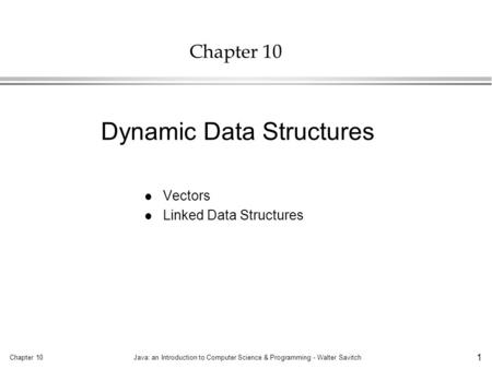 Chapter 10Java: an Introduction to Computer Science & Programming - Walter Savitch 1 Chapter 10 l Vectors l Linked Data Structures Dynamic Data Structures.