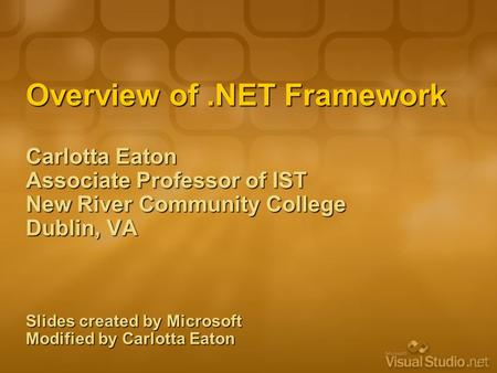 Overview of.NET Framework Carlotta Eaton Associate Professor of IST New River Community College Dublin, VA Slides created by Microsoft Modified by Carlotta.