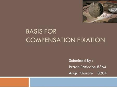 BASIS FOR COMPENSATION FIXATION Submitted By : Pravin Pathrabe 8364 Anuja Kharote 8204.