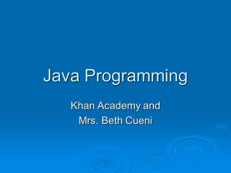 Java Programming Khan Academy and Mrs. Beth Cueni.
