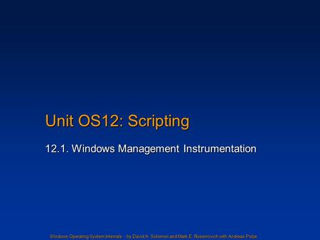 Windows Operating System Internals - by David A. Solomon and Mark E. Russinovich with Andreas Polze Unit OS12: Scripting 12.1. Windows Management Instrumentation.