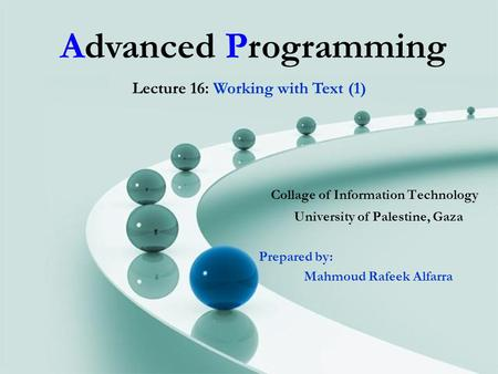 Advanced Programming Collage of Information Technology University of Palestine, Gaza Prepared by: Mahmoud Rafeek Alfarra Lecture 16: Working with Text.