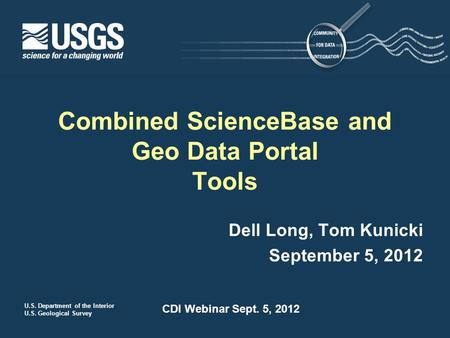 U.S. Department of the Interior U.S. Geological Survey CDI Webinar Sept. 5, 2012 Dell Long, Tom Kunicki September 5, 2012 Combined ScienceBase and Geo.