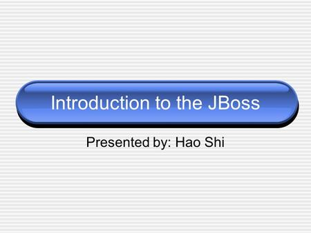 Introduction to the JBoss Presented by: Hao Shi. Agenda Application Servers What is JBoss JBoss features Architecture of JBoss Installation and running.