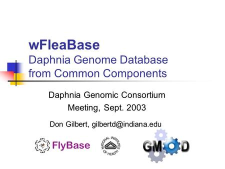WFleaBase Daphnia Genome Database from Common Components Daphnia Genomic Consortium Meeting, Sept. 2003 Don Gilbert,