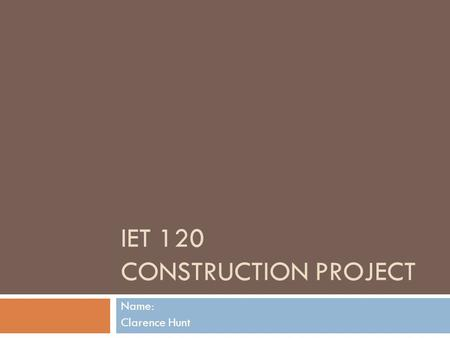 IET 120 CONSTRUCTION PROJECT Name: Clarence Hunt.