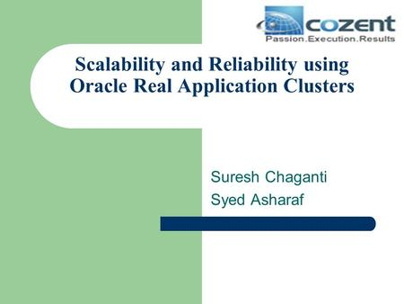 Scalability and Reliability using Oracle Real Application Clusters Suresh Chaganti Syed Asharaf.