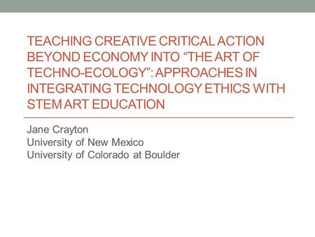 "TEACHING CREATIVE CRITICAL ACTION BEYOND ECONOMY INTO ""THE ART OF TECHNO-ECOLOGY"": APPROACHES IN INTEGRATING TECHNOLOGY ETHICS WITH STEM ART EDUCATION."