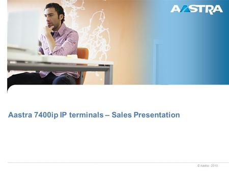 © Aastra - 2010 Aastra 7400ip IP terminals – Sales Presentation.