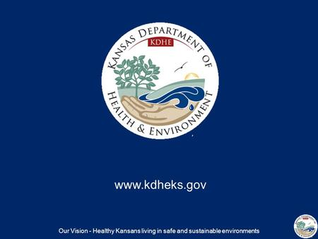 Our Vision - Healthy Kansans living in safe and sustainable environments www.kdheks.gov.