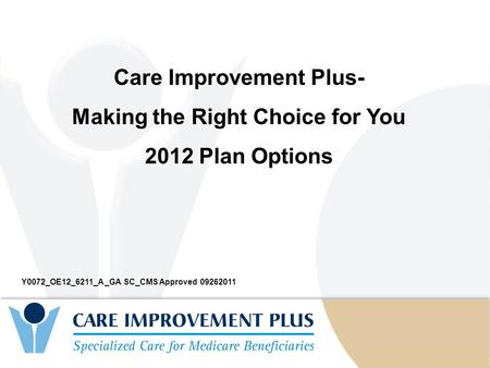 Secondary Information Here Care Improvement Plus- Making the Right Choice for You 2012 Plan Options Y0072_OE12_6211_A _GA SC_CMS Approved 09262011.