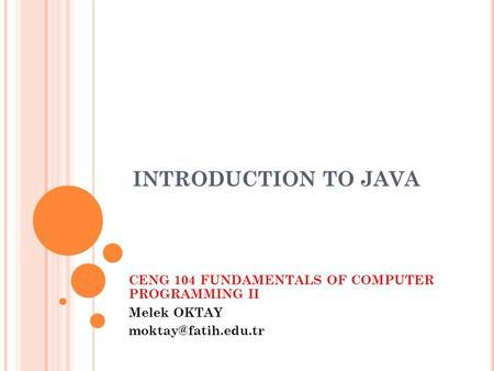 INTRODUCTION TO JAVA CENG 104 FUNDAMENTALS OF COMPUTER PROGRAMMING II Melek OKTAY