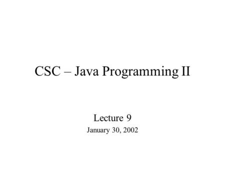 CSC – Java Programming II Lecture 9 January 30, 2002.