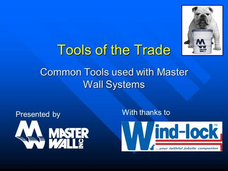 Tools of the Trade Common Tools used with Master Wall Systems Presented by With thanks to.