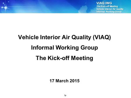 VIAQ IWG The Kick-off Meeting Vehicle Interior Air Quality Informal Working Group 1p Vehicle Interior Air Quality (VIAQ) Informal Working Group The Kick-off.