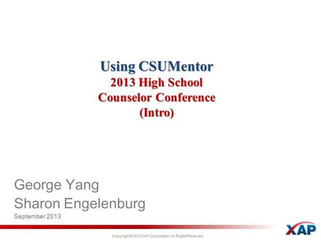 Copyright © 2013 XAP Corporation, All Rights Reserved. Using CSUMentor 2013 High School Counselor Conference (Intro) George Yang Sharon Engelenburg September.