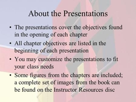 About the Presentations The presentations cover the objectives found in the opening of each chapter All chapter objectives are listed in the beginning.