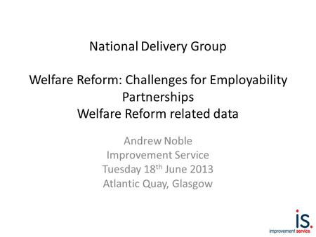 National Delivery Group Welfare Reform: Challenges for Employability Partnerships Welfare Reform related data Andrew Noble Improvement Service Tuesday.