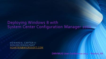 Deploying Windows 8 with System Center Configuration Manager 2012 HOWARD A. CARTER III SENIOR CONSULTANT DMVMUG User Conference 2013.