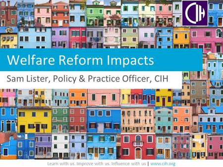 Learn with us. Improve with us. Influence with us | www.cih.org Welfare Reform Impacts Sam Lister, Policy & Practice Officer, CIH.