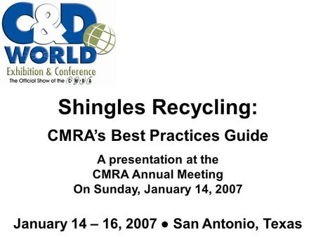 January 14 – 16, 2007 ● San Antonio, Texas Shingles Recycling: CMRA's Best Practices Guide A presentation at the CMRA Annual Meeting On Sunday, January.