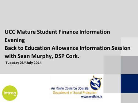 UCC Mature Student Finance Information Evening Back to Education Allowance Information Session with Sean Murphy, DSP Cork. Tuesday 08 th July 2014.