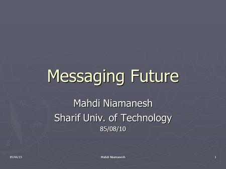 85/06/15 Mahdi Niamanesh 1 Messaging Future Mahdi Niamanesh Sharif Univ. of Technology 85/08/10.