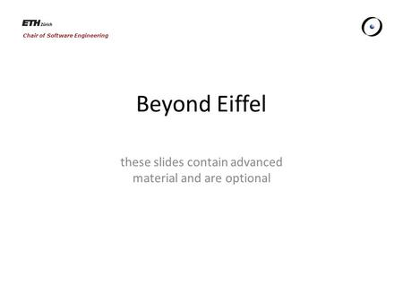 Chair of Software Engineering Beyond Eiffel these slides contain advanced material and are optional.