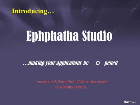 MAT Inc. Ephphatha Studio …making your applications bepened Introducing… You need MS PowerPoint 2000 or later version for animation effects.