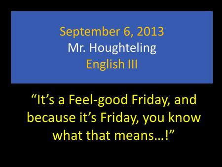 "September 6, 2013 Mr. Houghteling English III ""It's a Feel-good Friday, and because it's Friday, you know what that means…!"""