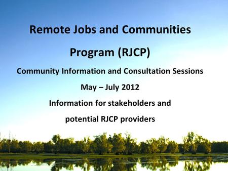 Remote Jobs and Communities Program (RJCP) Community Information and Consultation Sessions May – July 2012 Information for stakeholders and potential RJCP.