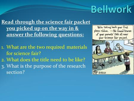 Read through the science fair packet you picked up on the way in & answer the following questions: 1.What are the two required materials for science fair?