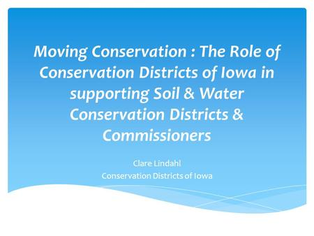 Moving Conservation : The Role of Conservation Districts of Iowa in supporting Soil & Water Conservation Districts & Commissioners Clare Lindahl Conservation.