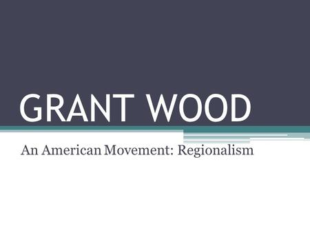GRANT WOOD An American Movement: Regionalism. GRANT WOOD TIMELINE 1891 Grant Wood born on February 13 on a farm near Anamosa, IA 1910 Graduates from high.