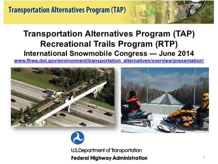 Transportation Alternatives Program (TAP) Recreational Trails Program (RTP) International Snowmobile Congress — June 2014 www.fhwa.dot.gov/environment/transportation_alternatives/overview/presentation/