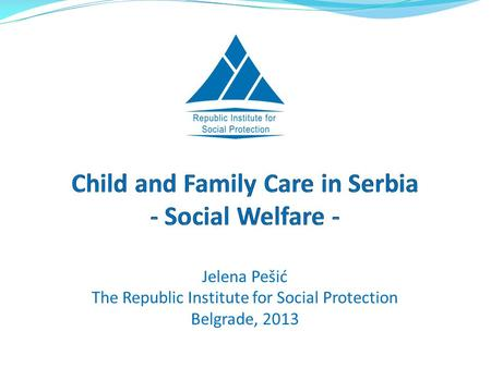 Jelena Pešić The Republic Institute for Social Protection Belgrade, 2013.