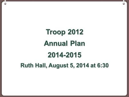 Troop 2012 Annual Plan 2014-2015 Ruth Hall, August 5, 2014 at 6:30.