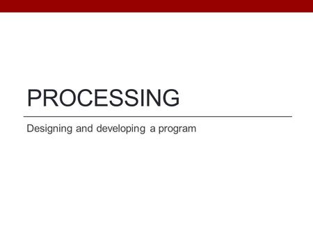 PROCESSING Designing and developing a program. Objectives Understand programming as the process of writing computer instructions that achieve a goal Understand.