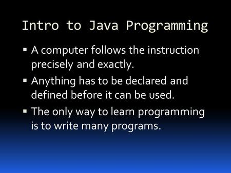 Intro to Java Programming  A computer follows the instruction precisely and exactly.  Anything has to be declared and defined before it can be used.