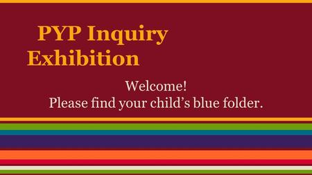PYP Inquiry Exhibition Welcome! Please find your child's blue folder.