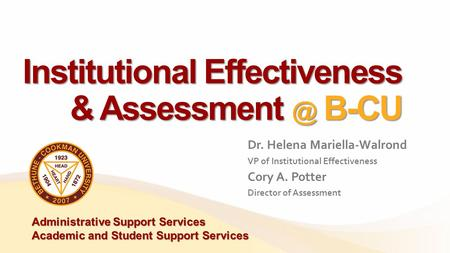 Institutional Effectiveness & B-CU Dr. Helena Mariella-Walrond VP of Institutional Effectiveness Cory A. Potter Director of Assessment Administrative.