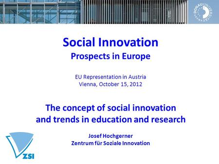 Social Innovation Prospects in Europe EU Representation in Austria Vienna, October 15, 2012 The concept of social innovation and trends in education and.