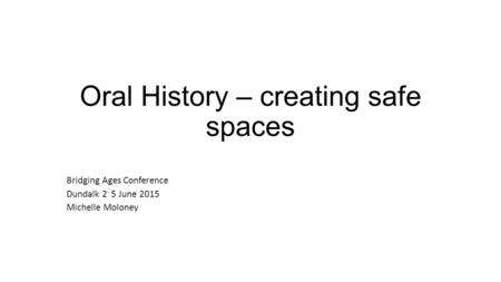 No community speaks for all Oral History – creating safe spaces Bridging Ages Conference Dundalk 2 - 5 June 2015 Michelle Moloney.