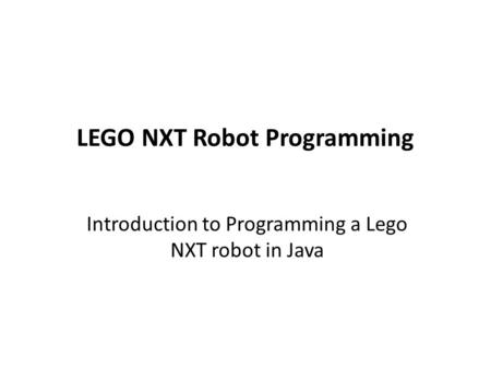 LEGO NXT Robot Programming Introduction to Programming a Lego NXT robot in Java.