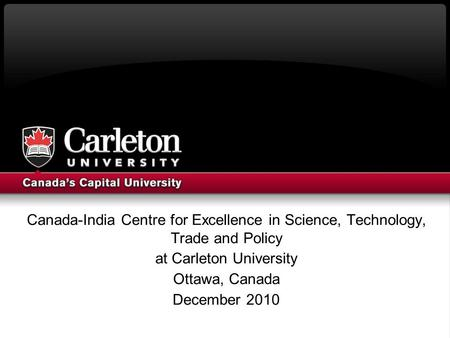 Canada-India Centre for Excellence in Science, Technology, Trade and Policy at Carleton University Ottawa, Canada December 2010.
