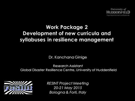 Dr. Kanchana Ginige Research Assistant Global Disaster Resilience Centre, University of Huddersfield RESINT Project Meeting 20-21 May 2015 Bologna & Forli,