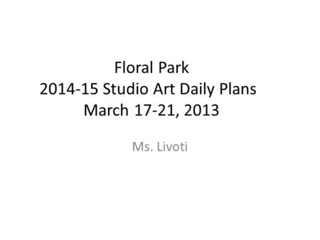 Floral Park 2014-15 Studio Art Daily Plans March 17-21, 2013 Ms. Livoti.