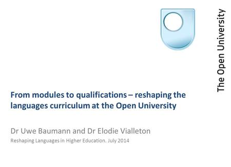 From modules to qualifications – reshaping the languages curriculum at the Open University Dr Uwe Baumann and Dr Elodie Vialleton Reshaping Languages in.
