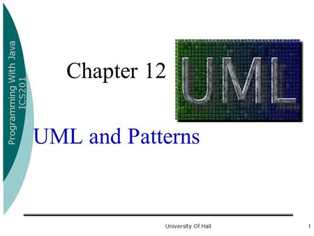 Programming With Java ICS201 University Of Hail1 Chapter 12 UML and Patterns.